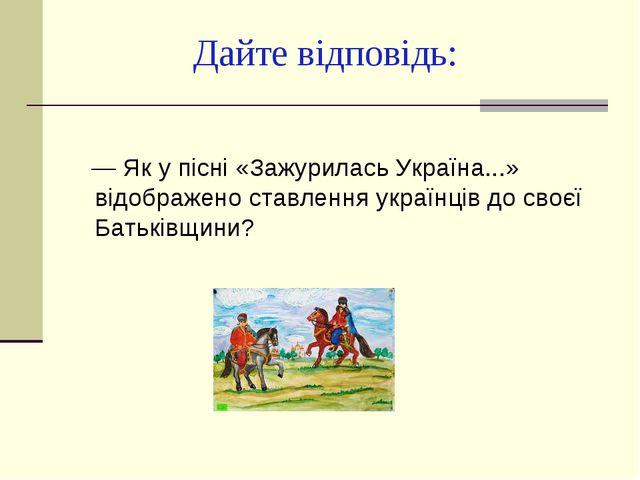 Дайте відповідь: — Як у пісні «Зажурилась Україна...» відображено ставлення у...
