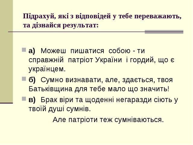 Підрахуй, які з відповідей у тебе переважають, та дізнайся результат: а)Мож...