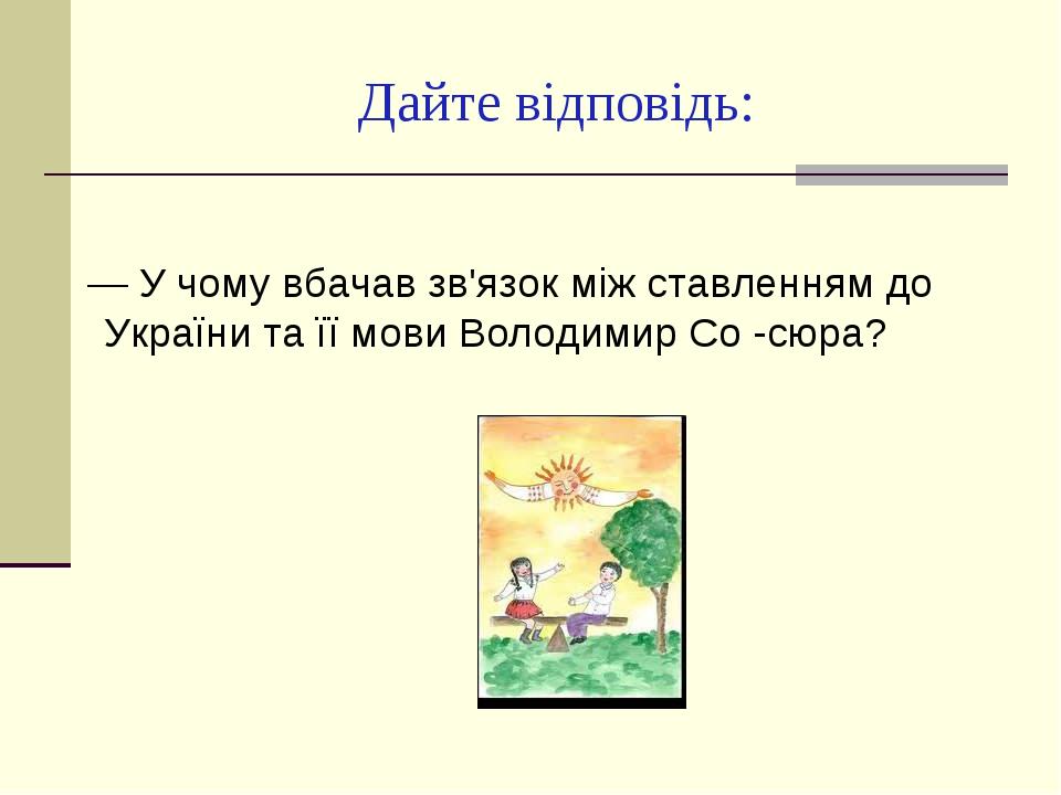 Дайте відповідь: — У чому вбачав зв'язок між ставленням до України та її мов...