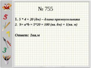 № 755 1. 5 * 4 = 20 (дм) – длина прямоугольника 2. S= a*b = 5*20 = 100 (кв. д