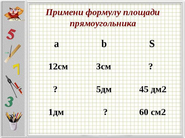 Примени формулу площади прямоугольника