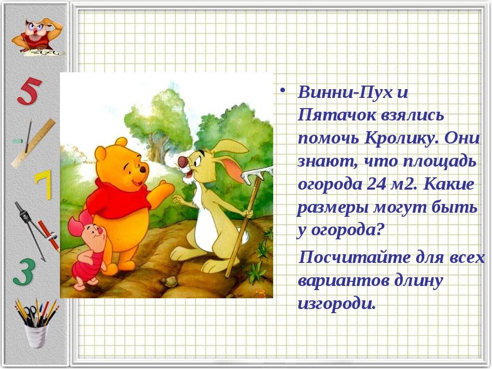 Винни-Пух и Пятачок взялись помочь Кролику. Они знают, что площадь огорода 24...