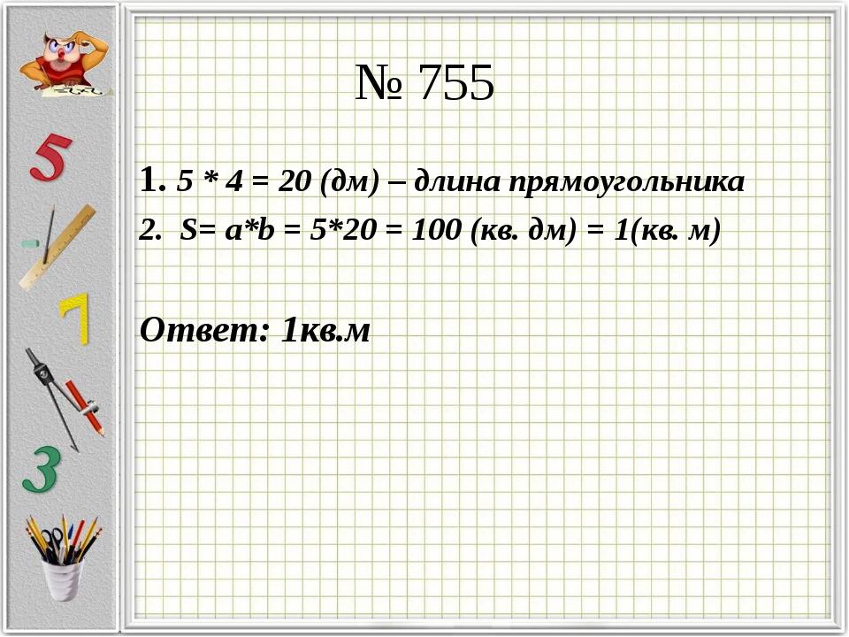 № 755 1. 5 * 4 = 20 (дм) – длина прямоугольника 2. S= a*b = 5*20 = 100 (кв. д...