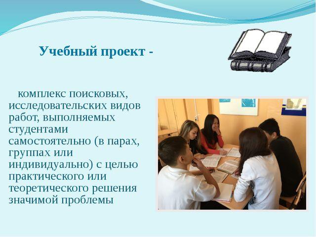 Учебный проект -  комплекс поисковых, исследовательских видов работ, выполн...