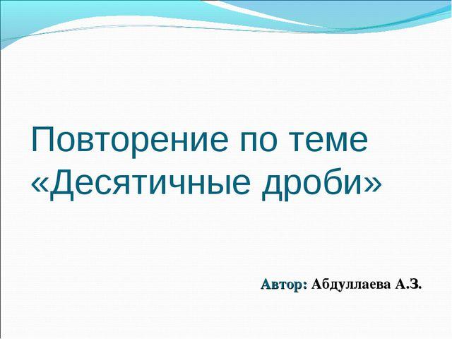 Повторение по теме «Десятичные дроби» Автор: Абдуллаева А.З.