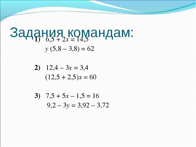 Задания командам: 1)6,5 + 2х = 14,5 у (5,8 – 3,8) = 62 2)12,4 – 3х = 3,...