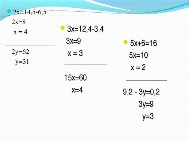 2х=14,5-6,5 2х=8 х = 4 2у=62 у=31 3х=12,4-3,4 3х=9 х = 3 15х=60 х=4 5х+6=16 5...