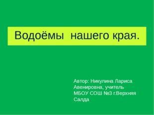 Водоёмы нашего края. Автор: Никулина Лариса Авенировна, учитель МБОУ СОШ №3 г