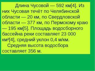 Длина Чусовой — 592 км[4]. Из них Чусовая течёт по Челябинской области — 20