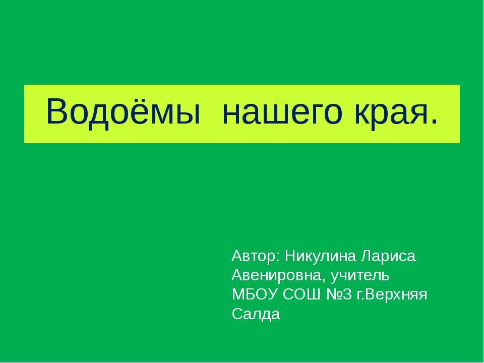 Водоёмы нашего края. Автор: Никулина Лариса Авенировна, учитель МБОУ СОШ №3 г...