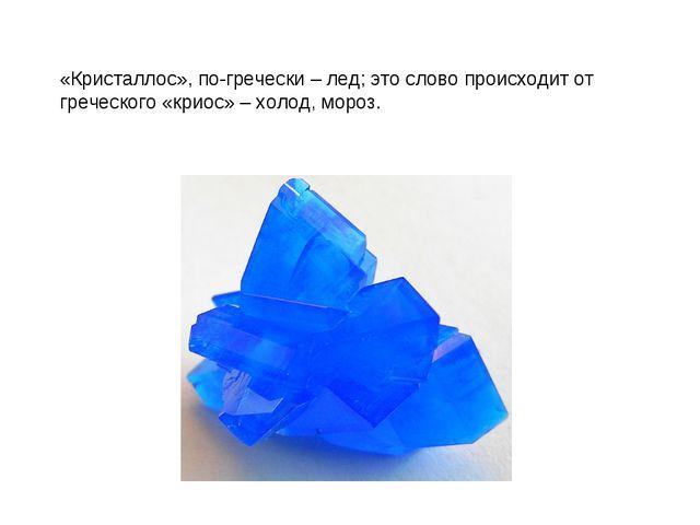 «Кристаллос», по-гречески – лед; это слово происходит от греческого «криос» –...