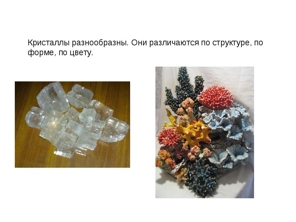 Кристаллы разнообразны. Они различаются по структуре, по форме, по цвету.