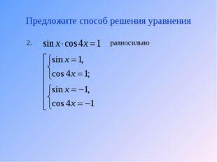 Предложите способ решения уравнения равносильно