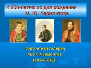 К 200-летию со дня рождения М. Ю. Лермонтова Портретная галерея М. Ю. Лермонт