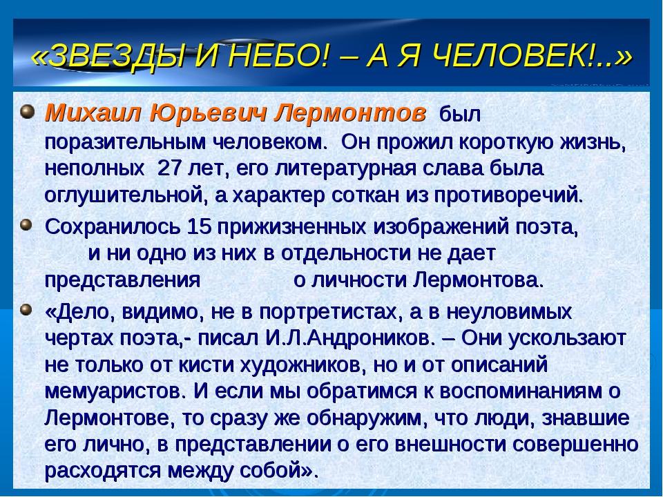 «ЗВЕЗДЫ И НЕБО! – А Я ЧЕЛОВЕК!..» Михаил Юрьевич Лермонтов был поразительным...