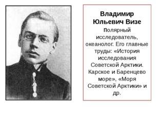 Владимир Юльевич Визе полярный исследователь, океанолог. Его главные труды: «