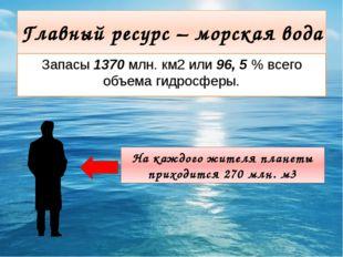 Главный ресурс – морская вода Запасы 1370 млн. км2 или 96, 5 % всего объема г