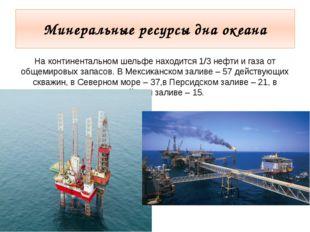 Минеральные ресурсы дна океана На континентальном шельфе находится 1/3 нефти