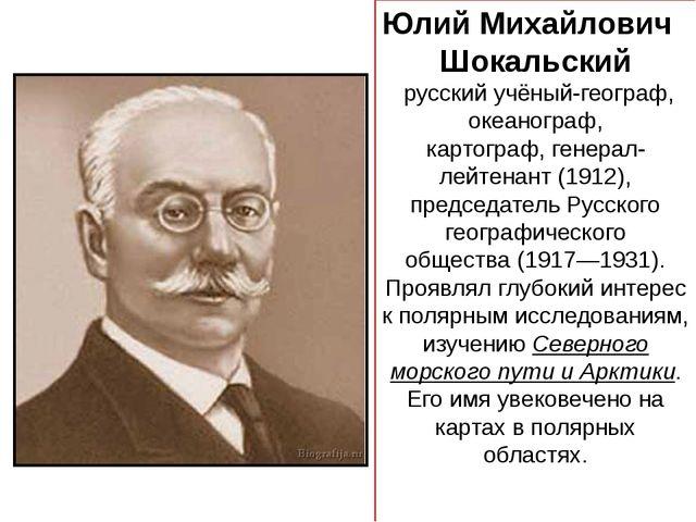 Юлий Михайлович Шокальский русский учёный-географ, океанограф, картограф,ге...