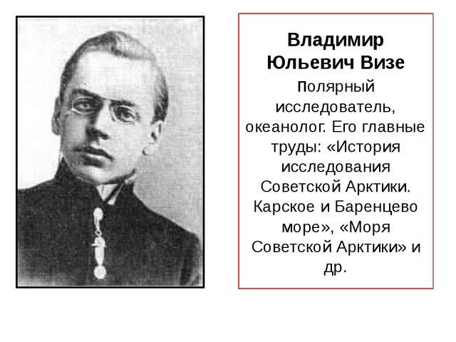 Владимир Юльевич Визе полярный исследователь, океанолог. Его главные труды: «...