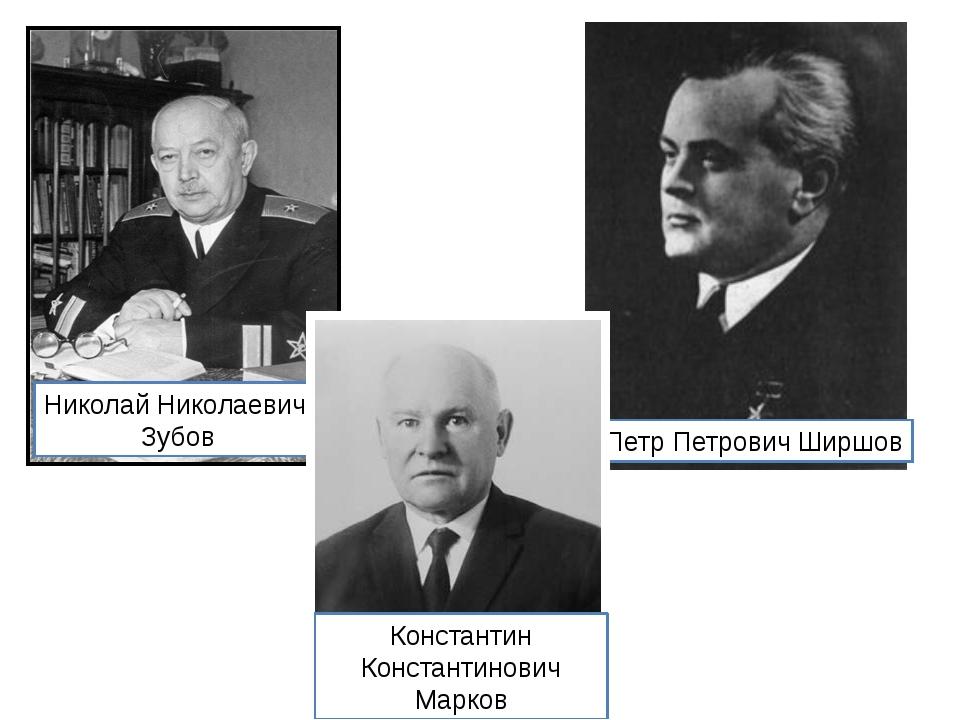 Николай Николаевич Зубов Петр Петрович Ширшов Константин Константинович Марков