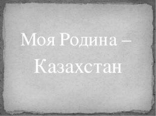 Моя Родина – Казахстан