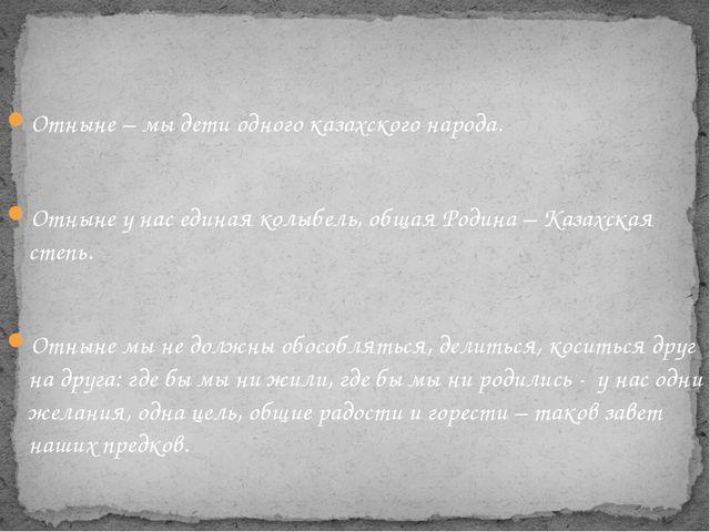Отныне – мы дети одного казахского народа. Отныне у нас единая колыбель, общ...