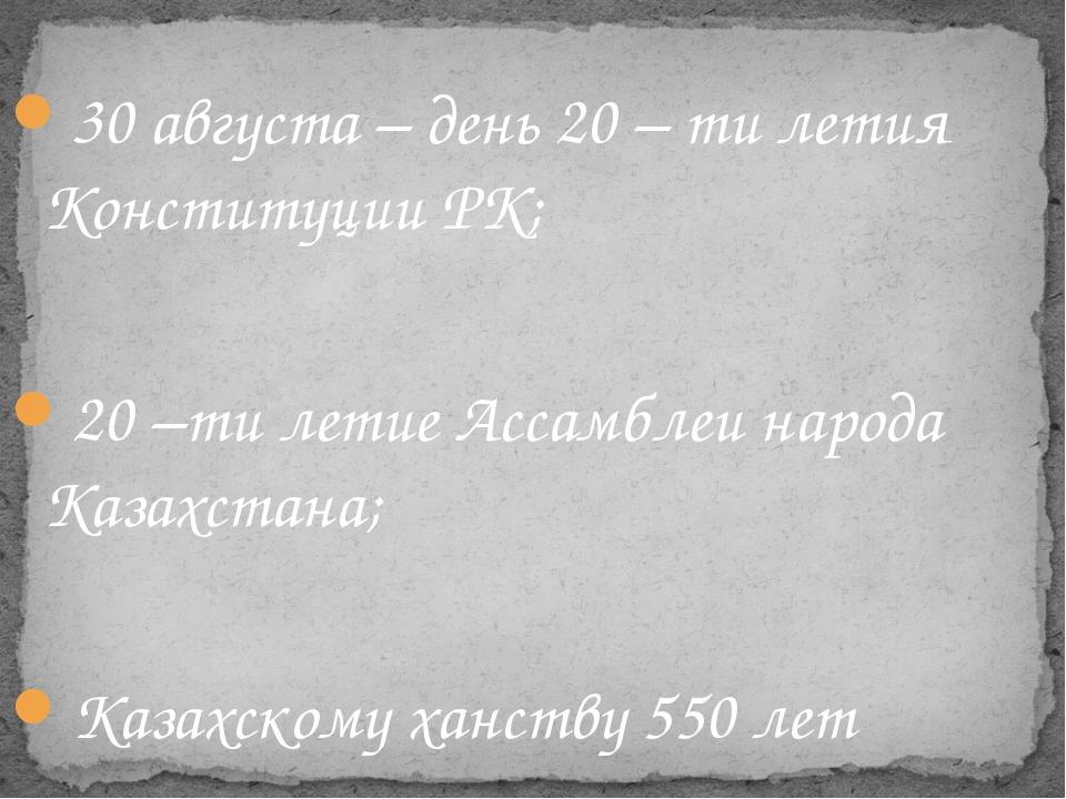 30 августа – день 20 – ти летия Конституции РК; 20 –ти летие Ассамблеи народ...