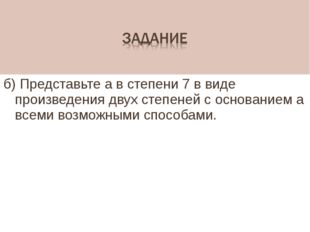 б) Представьте а в степени 7 в виде произведения двух степеней с основанием а