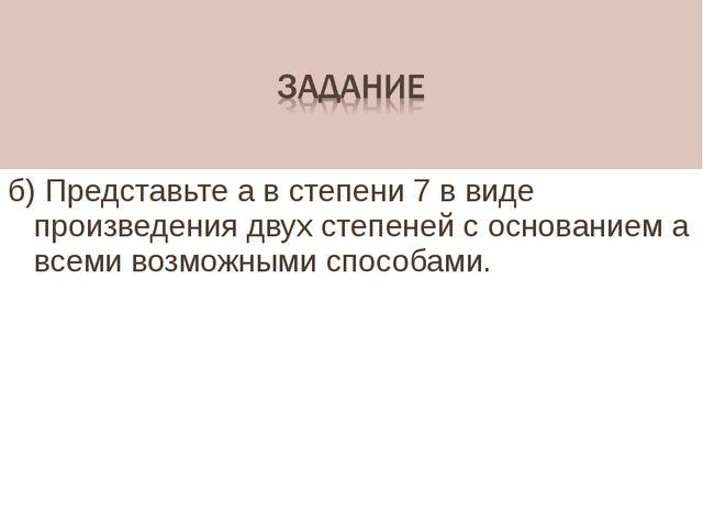 б) Представьте а в степени 7 в виде произведения двух степеней с основанием а...