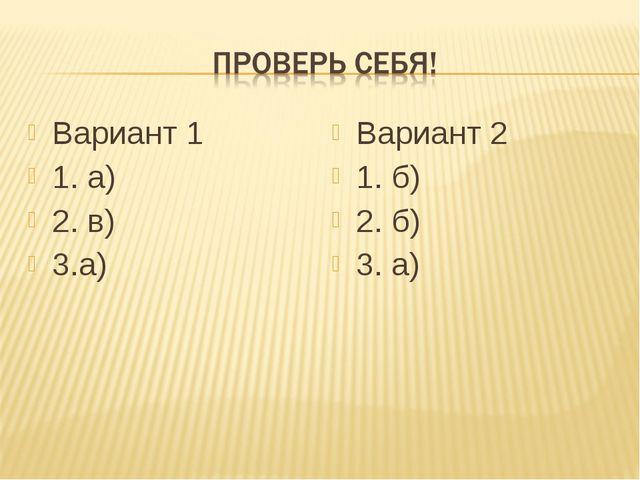 Вариант 1 1. а) 2. в) 3.а) Вариант 2 1. б) 2. б) 3. а)
