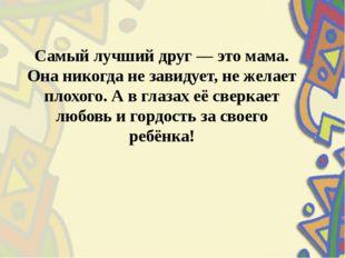 Самый лучший друг — это мама. Она никогда не завидует, не желает плохого. А в