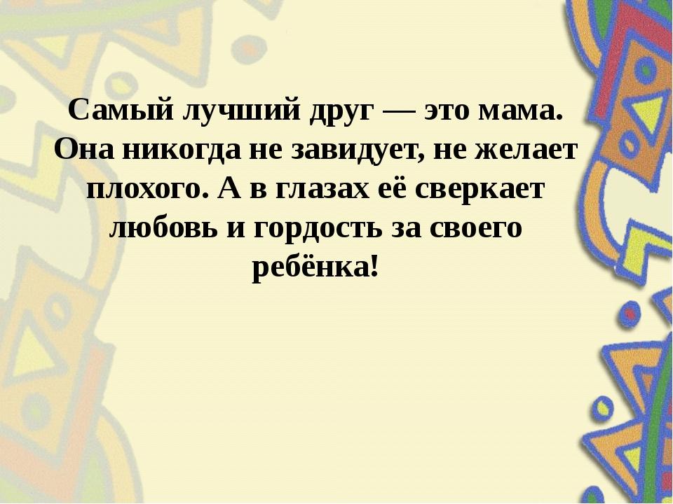 Самый лучший друг — это мама. Она никогда не завидует, не желает плохого. А в...