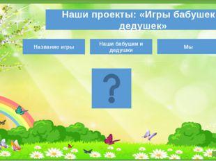 Наши проекты: «Игры бабушек и дедушек» Название игры Наши бабушки и дедушки Мы