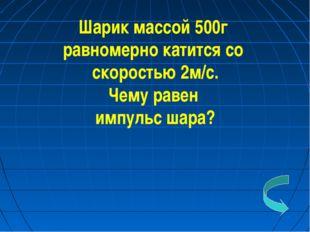 Шарик массой 500г равномерно катится со скоростью 2м/с. Чему равен импульс ша
