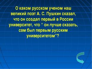 О каком русском ученом наш великий поэт А. С. Пушкин сказал, что он создал пе