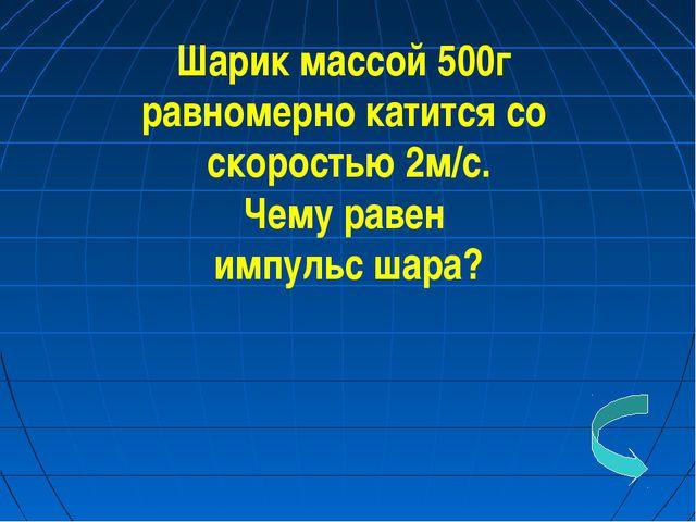 Шарик массой 500г равномерно катится со скоростью 2м/с. Чему равен импульс ша...