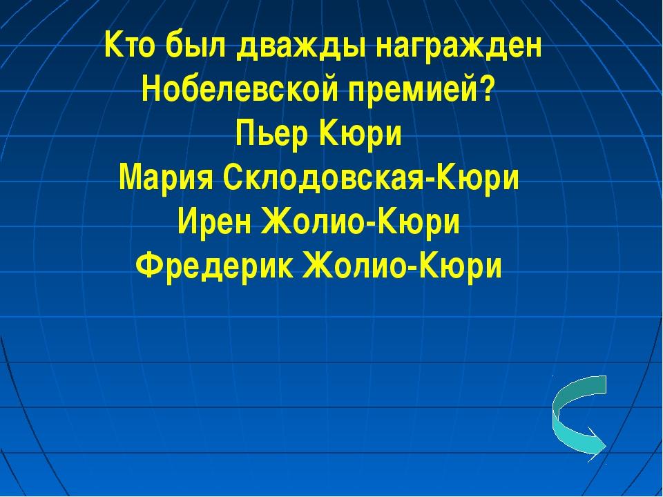 Кто был дважды награжден Нобелевской премией? Пьер Кюри Мария Склодовская-Кюр...