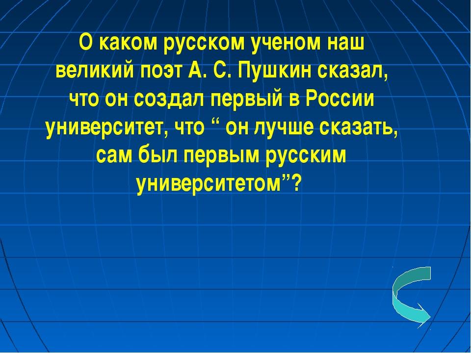 О каком русском ученом наш великий поэт А. С. Пушкин сказал, что он создал пе...