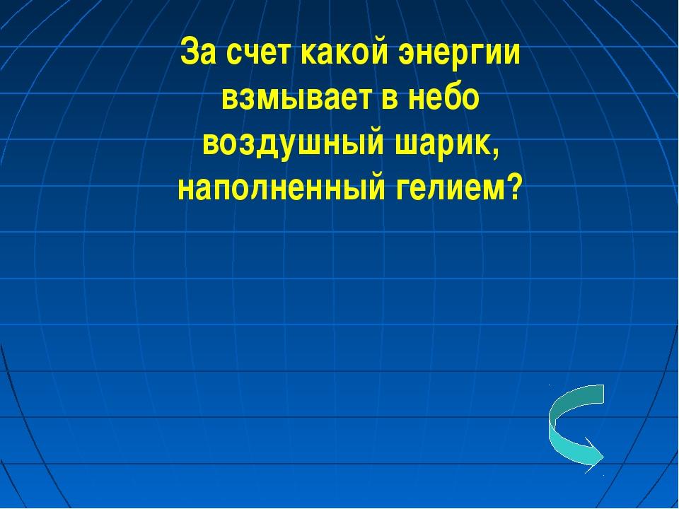 За счет какой энергии взмывает в небо воздушный шарик, наполненный гелием?