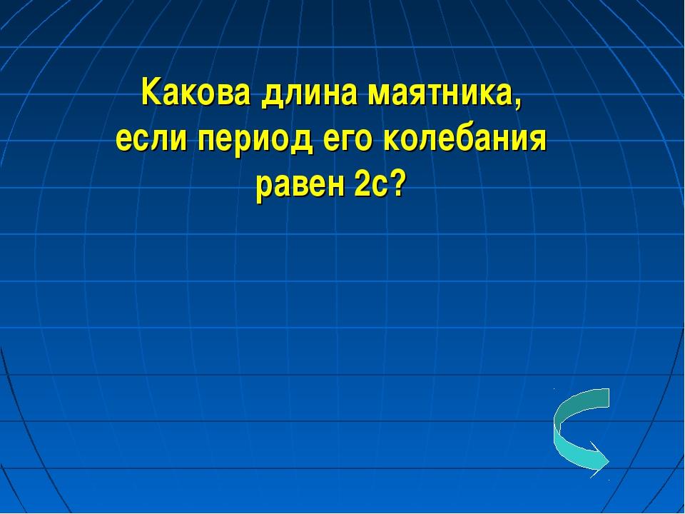 Какова длина маятника, если период его колебания равен 2с?