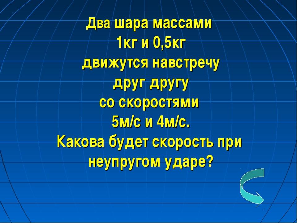 Два шара массами 1кг и 0,5кг движутся навстречу друг другу со скоростями 5м/с...