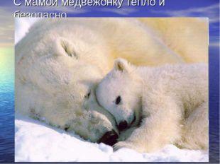 С мамой медвежонку тепло и безопасно