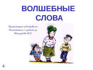 ВОЛШЕБНЫЕ СЛОВА Презентацию подготовила: Воспитатель 1 средней гр. Махмудова