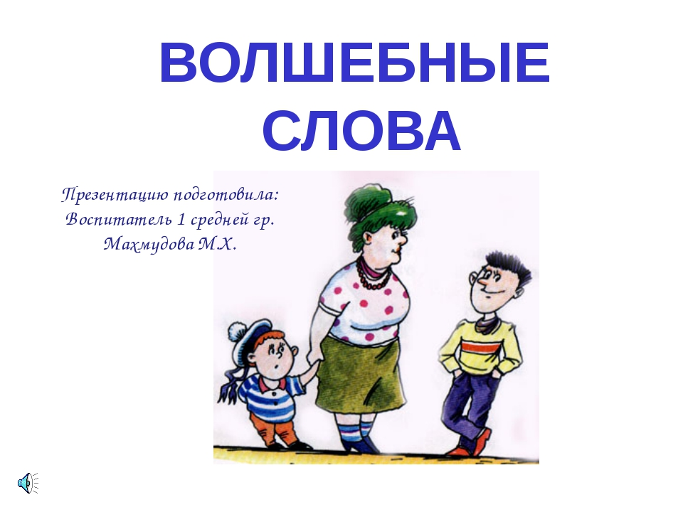 ВОЛШЕБНЫЕ СЛОВА Презентацию подготовила: Воспитатель 1 средней гр. Махмудова...