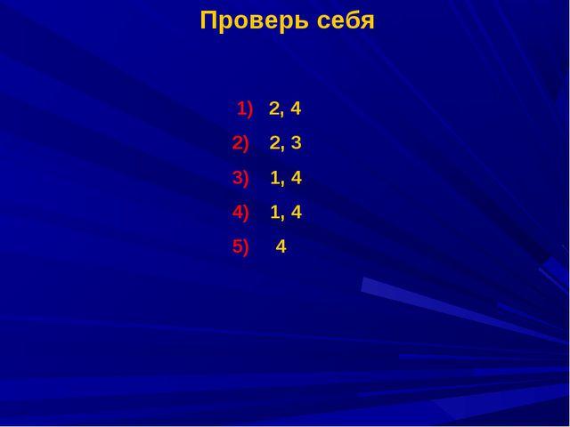 Проверь себя 1) 2, 4 2, 3 1, 4 1, 4 5) 4