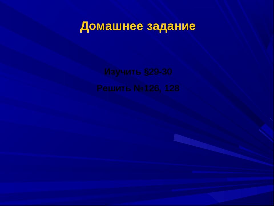 Домашнее задание Изучить §29-30 Решить №126, 128