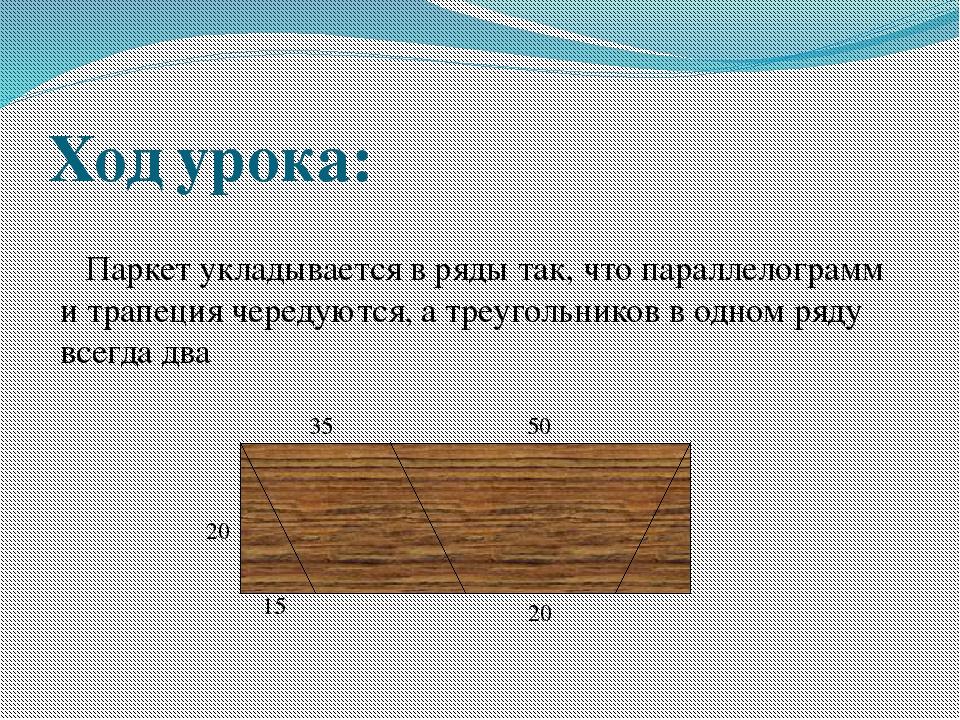 Ход урока: Паркет укладывается в ряды так, что параллелограмм и трапеция чер...