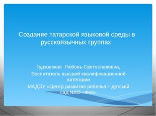 Создание татарской языковой среды в русскоязычных группах Гудзовская Любовь С