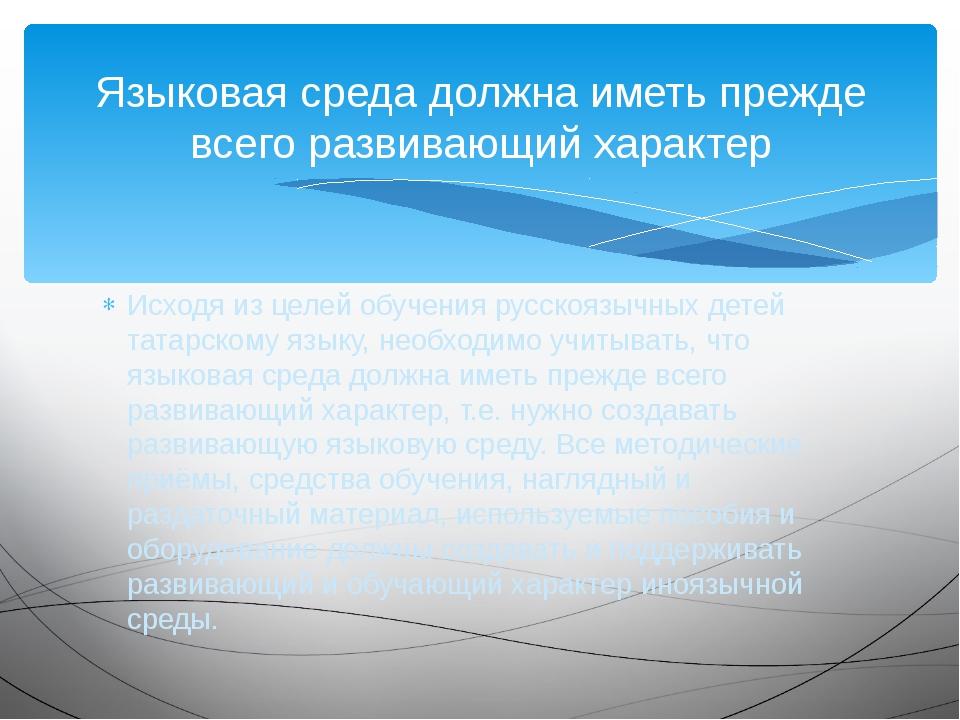 Исходя из целей обучения русскоязычных детей татарскому языку, необходимо учи...